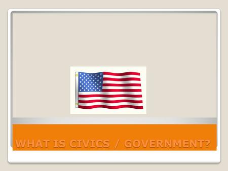WHAT IS CIVICS / GOVERNMENT?