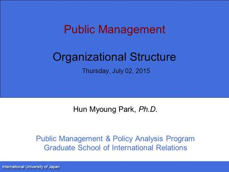 Public Management Organizational Structure Thursday, July 02, 2015 Hun Myoung Park, Ph.D. Public Management & Policy Analysis Program Graduate School of.