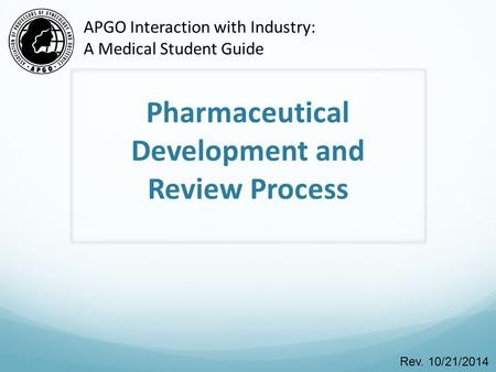 Pharmaceutical Development and Review Process Rev. 10/21/2014 APGO Interaction with Industry: A Medical Student Guide.