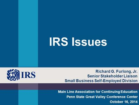 IRS Issues Main Line Association for Continuing Education Penn State Great Valley Conference Center October 16, 2014 Richard G. Furlong, Jr. Senior Stakeholder.