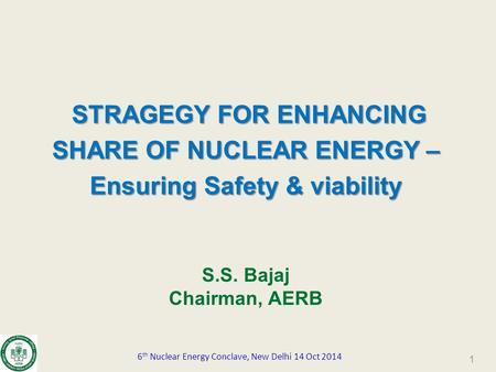 STRAGEGY FOR ENHANCING SHARE OF NUCLEAR ENERGY – Ensuring Safety & viability S.S. Bajaj Chairman, AERB 6 th Nuclear Energy Conclave, New Delhi 14 Oct 2014.