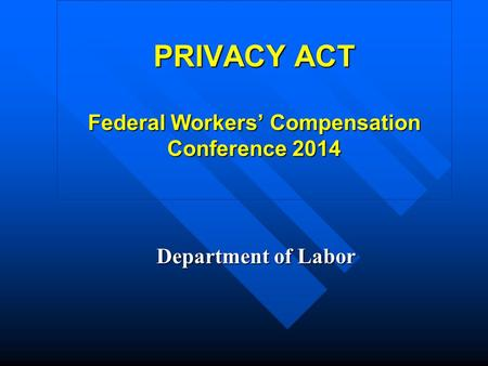 PRIVACY ACT Federal Workers' Compensation Conference 2014 Department of Labor.