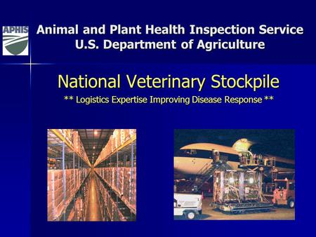 Animal and Plant Health Inspection Service U.S. Department of Agriculture National Veterinary Stockpile ** Logistics Expertise Improving Disease Response.