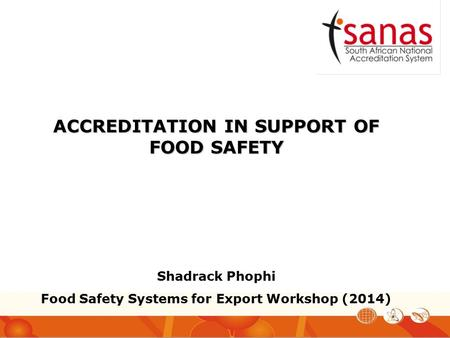 ACCREDITATION IN SUPPORT OF FOOD SAFETY Shadrack Phophi Food Safety Systems for Export Workshop (2014)