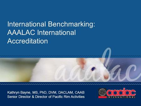 International Benchmarking: AAALAC International Accreditation Kathryn Bayne, MS, PhD, DVM, DACLAM, CAAB Senior Director & Director of Pacific Rim Activities.