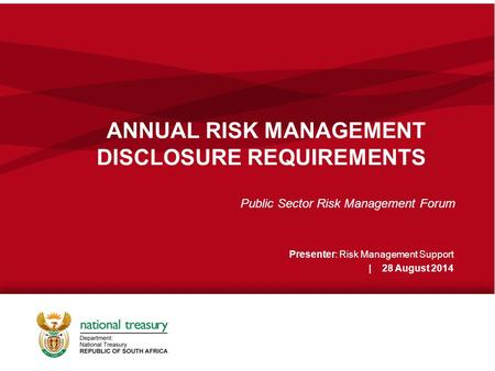 ANNUAL RISK MANAGEMENT DISCLOSURE REQUIREMENTS Public Sector Risk Management Forum Presenter: Risk Management Support | 28 August 2014.