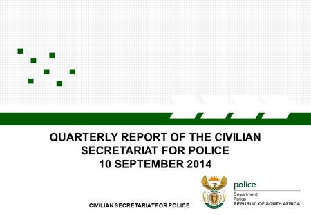 CIVILIAN SECRETARIAT FOR POLICE QUARTERLY REPORT OF THE CIVILIAN SECRETARIAT FOR POLICE 10 SEPTEMBER 2014.