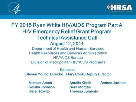 FY 2015 Ryan White HIV/AIDS Program Part A HIV Emergency Relief Grant Program Technical Assistance Call August 12, 2014 Department of Health and Human.