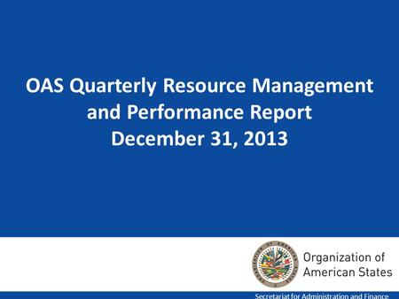 1 OAS Quarterly Resource Management and Performance Report December 31, 2013 Secretariat for Administration and Finance.