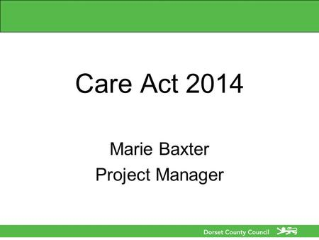 Care Act 2014 Marie Baxter Project Manager. Care Act 2014 What is the Care Act 2014? What does the Care Act mean to me, my organisation, the population.