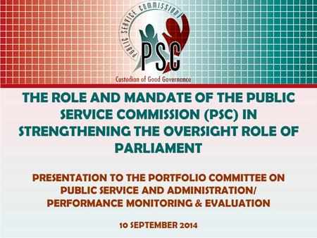THE ROLE AND MANDATE OF THE PUBLIC SERVICE COMMISSION (PSC) IN STRENGTHENING THE OVERSIGHT ROLE OF PARLIAMENT PRESENTATION TO THE PORTFOLIO COMMITTEE ON.