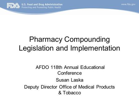 Pharmacy Compounding Legislation and Implementation AFDO 118th Annual Educational Conference Susan Laska Deputy Director Office of Medical Products & Tobacco.