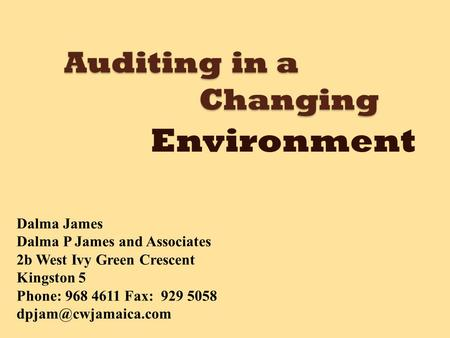 Auditing in a Changing Environment Dalma James Dalma P James and Associates 2b West Ivy Green Crescent Kingston 5 Phone: 968 4611 Fax: 929 5058