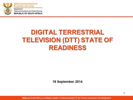 DIGITAL TERRESTRIAL TELEVISION (DTT) STATE OF READINESS DIGITAL TERRESTRIAL TELEVISION (DTT) STATE OF READINESS 19 September 2014 Making South Africa a.