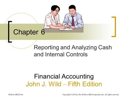 Chapter 6 Reporting and Analyzing Cash and Internal Controls Financial Accounting John J. Wild – Fifth Edition McGraw-Hill/Irwin Copyright © 2011 by The.