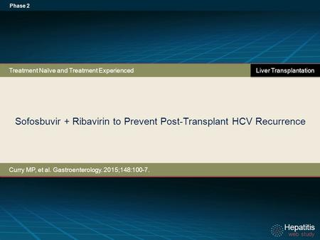 Hepatitis web study Hepatitis web study Sofosbuvir + Ribavirin to Prevent Post-Transplant HCV Recurrence Phase 2 Curry MP, et al. Gastroenterology. 2015;148:100-7.