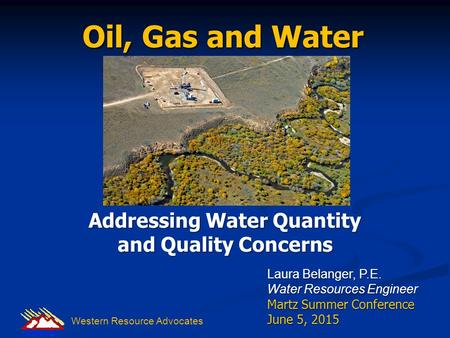 Oil, Gas and Water Addressing Water Quantity and Quality Concerns Laura Belanger, P.E. Water Resources Engineer Martz Summer Conference June 5, 2015 Western.