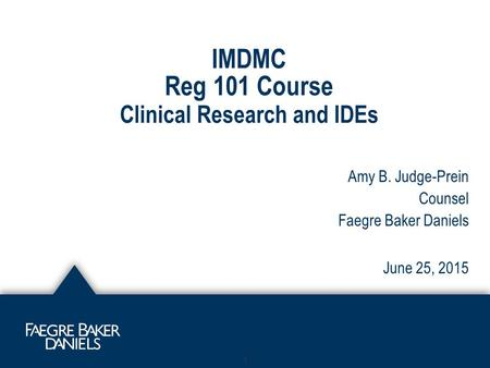 IMDMC Reg 101 Course Clinical Research and IDEs 1 Amy B. Judge-Prein Counsel Faegre Baker Daniels June 25, 2015.
