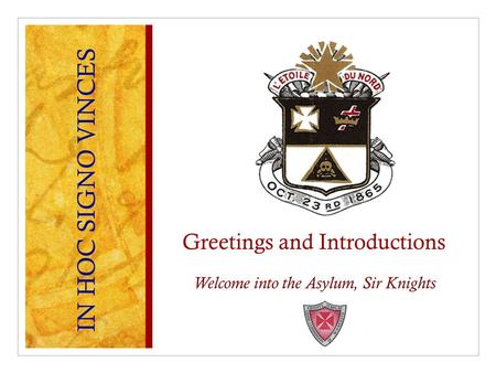 Greetings and Introductions Welcome into the Asylum, Sir Knights IN HOC SIGNO VINCES.