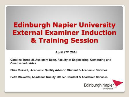 Edinburgh Napier University External Examiner Induction & Training Session April 27 th 2015 Caroline Turnbull, Assistant Dean, Faculty of Engineering,