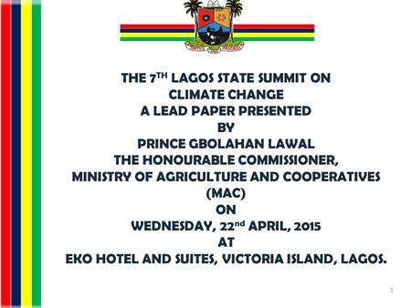 THE 7 TH LAGOS STATE SUMMIT ON CLIMATE CHANGE A LEAD PAPER PRESENTED BY PRINCE GBOLAHAN LAWAL THE HONOURABLE COMMISSIONER, MINISTRY OF AGRICULTURE AND.