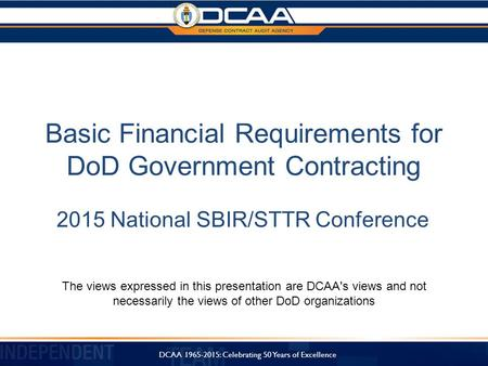 Basic Financial Requirements for DoD Government Contracting 2015 National SBIR/STTR Conference The views expressed in this presentation are DCAA's views.