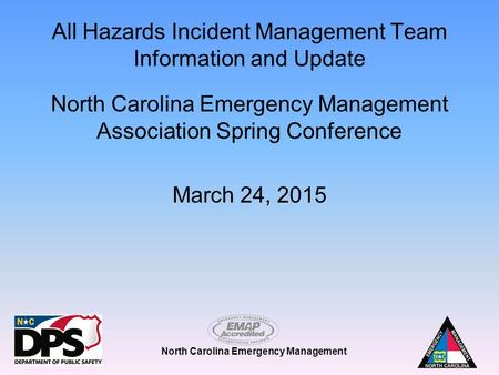 North Carolina Emergency Management All Hazards Incident Management Team Information and Update North Carolina Emergency Management Association Spring.