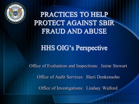 PRACTICES TO HELP PROTECT AGAINST SBIR FRAUD AND ABUSE HHS OIG's Perspective Office of Evaluation and Inspections: Jaime Stewart Office of Audit Services: