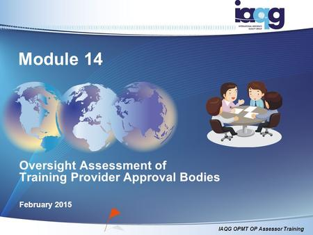 IAQG OPMT OP Assessor Training Oversight Assessment of Training Provider Approval Bodies February 2015 Module 14.