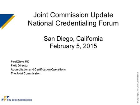 © Copyright, The Joint Commission Joint Commission Update National Credentialing Forum San Diego, California February 5, 2015 Paul Ziaya MD Field Director.