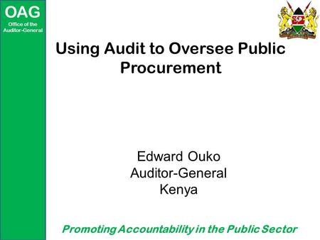 OAG Office of the Auditor-General Promoting Accountability in the Public Sector Using Audit to Oversee Public Procurement Edward Ouko Auditor-General Kenya.