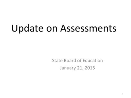 Update on Assessments State Board of Education January 21, 2015 1.