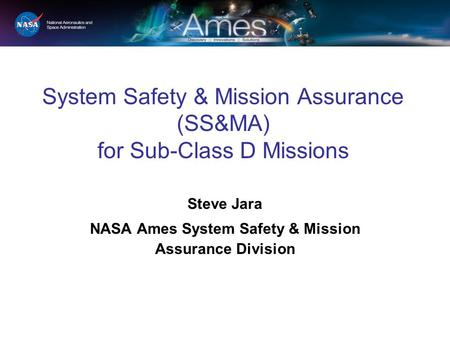 System Safety & Mission Assurance (SS&MA) for Sub-Class D Missions Steve Jara NASA Ames System Safety & Mission Assurance Division.
