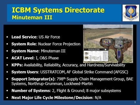 ICBM Systems Directorate Minuteman III  Lead Service: US Air Force  System Role: Nuclear Force Projection  System Name: Minuteman III  ACAT Level: