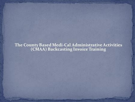 The County Based Medi-Cal Administrative Activities (CMAA) Backcasting Invoice Training Rev. 1/21/15 DHCS/SNFD 1.