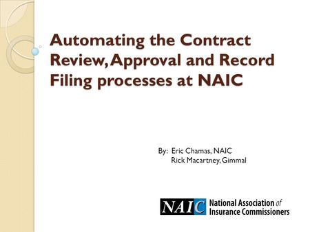 Automating the Contract Review, Approval and Record Filing processes at NAIC By: Eric Chamas, NAIC Rick Macartney, Gimmal.