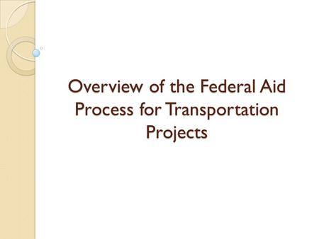 Overview of the Federal Aid Process for Transportation Projects.