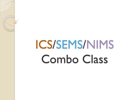 ICS/SEMS/NIMS Combo Class. Housekeeping In case we need to evacuate Restrooms ICS/SEMS/NIMS 2.