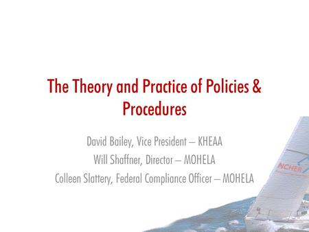 The Theory and Practice of Policies & Procedures David Bailey, Vice President – KHEAA Will Shaffner, Director – MOHELA Colleen Slattery, Federal Compliance.