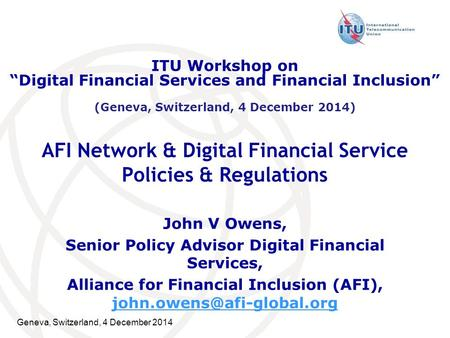 Geneva, Switzerland, 4 December 2014 AFI Network & Digital Financial Service Policies & Regulations John V Owens, Senior Policy Advisor Digital Financial.