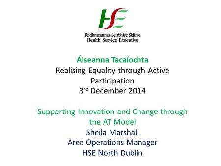 Áiseanna Tacaíochta Realising Equality through Active Participation 3 rd December 2014 Supporting Innovation and Change through the AT Model Sheila Marshall.