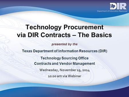 Technology Procurement via DIR Contracts – The Basics presented by the Texas Department of Information Resources (DIR) Technology Sourcing Office Contracts.