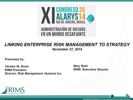 LINKING ENTERPRISE RISK MANAGEMENT TO STRATEGY November 27, 2014 Presented by: Carolyn M. Snow RIMS President Director, Risk Management, Humana Inc. Mary.