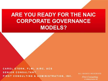 First Consulting & Administration, Inc. ARE YOU READY FOR THE NAIC CORPORATE GOVERNANCE MODELS? ALL RIGHTS RESERVED CAROL STERN, FLMI, AIRC, ACS SENIOR.