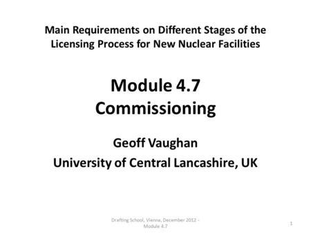 Main Requirements on Different Stages of the Licensing Process for New Nuclear Facilities Module 4.7 Commissioning Geoff Vaughan University of Central.