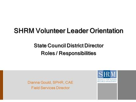 SHRM Volunteer Leader Orientation State Council District Director Roles / Responsibilities Dianna Gould, SPHR, CAE Field Services Director.
