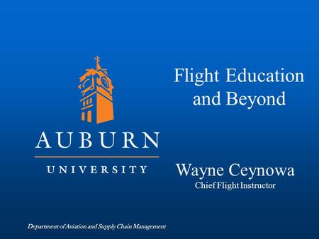 Department of Aviation and Supply Chain Management Flight Education and Beyond Wayne Ceynowa Chief Flight Instructor.