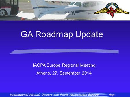 IAOPA Europe Regional Meeting Athens, 27. September 2014 GA Roadmap Update.