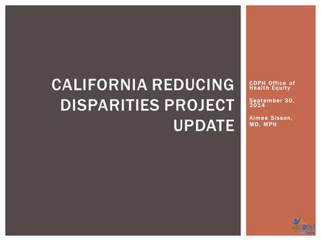 CDPH Office of Health Equity September 30, 2014 Aimee Sisson, MD, MPH CALIFORNIA REDUCING DISPARITIES PROJECT UPDATE.