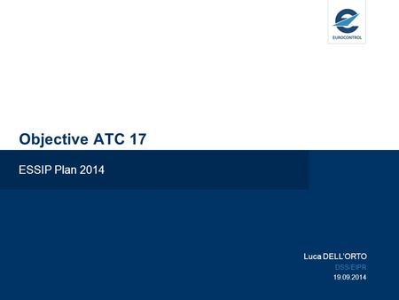 Objective ATC 17 ESSIP Plan 2014 Luca DELL'ORTO DSS/EIPR 19.09.2014.